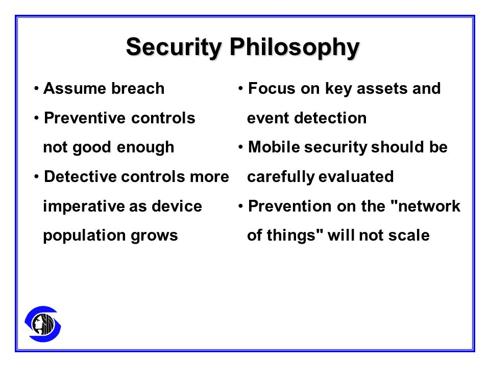 Assume breach Preventive controls not good enough Detective controls more imperative as device population grows Security Philosophy Focus on key assets and event detection Mobile security should be carefully evaluated Prevention on the network of things will not scale