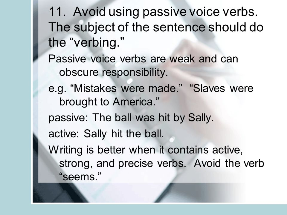 11. Avoid using passive voice verbs. The subject of the sentence should do the verbing. Passive voice verbs are weak and can obscure responsibility. e