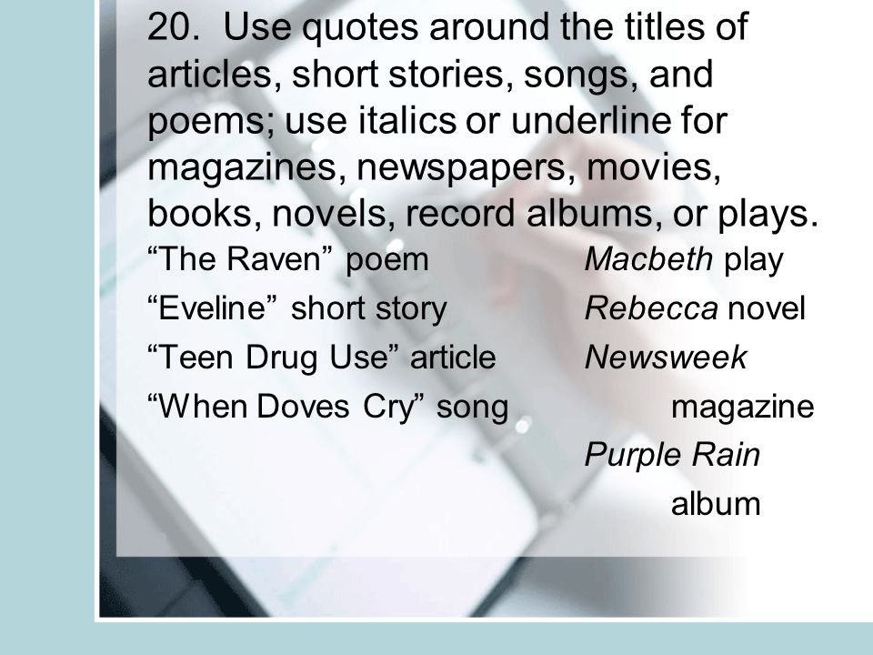 20. Use quotes around the titles of articles, short stories, songs, and poems; use italics or underline for magazines, newspapers, movies, books, nove