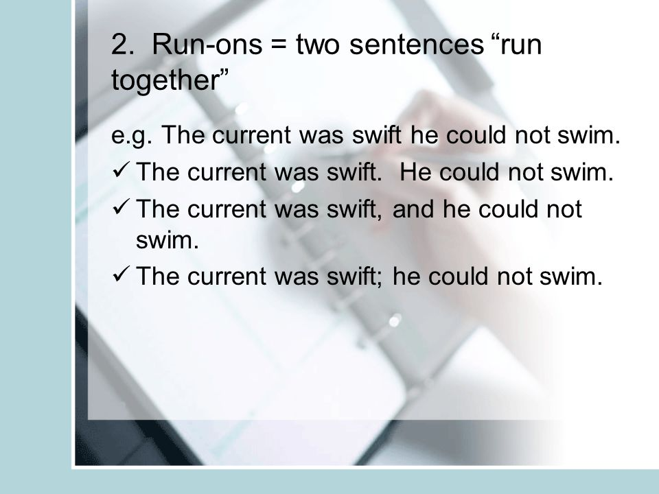 2. Run-ons = two sentences run together e.g. The current was swift he could not swim. The current was swift. He could not swim. The current was swift,