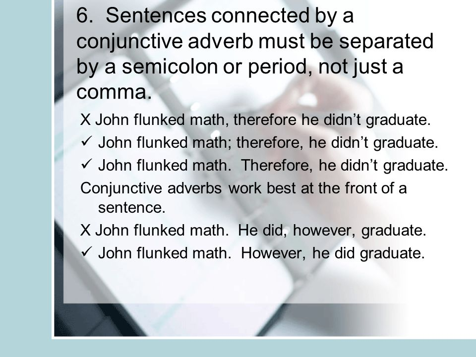 6. Sentences connected by a conjunctive adverb must be separated by a semicolon or period, not just a comma. X John flunked math, therefore he didnt g