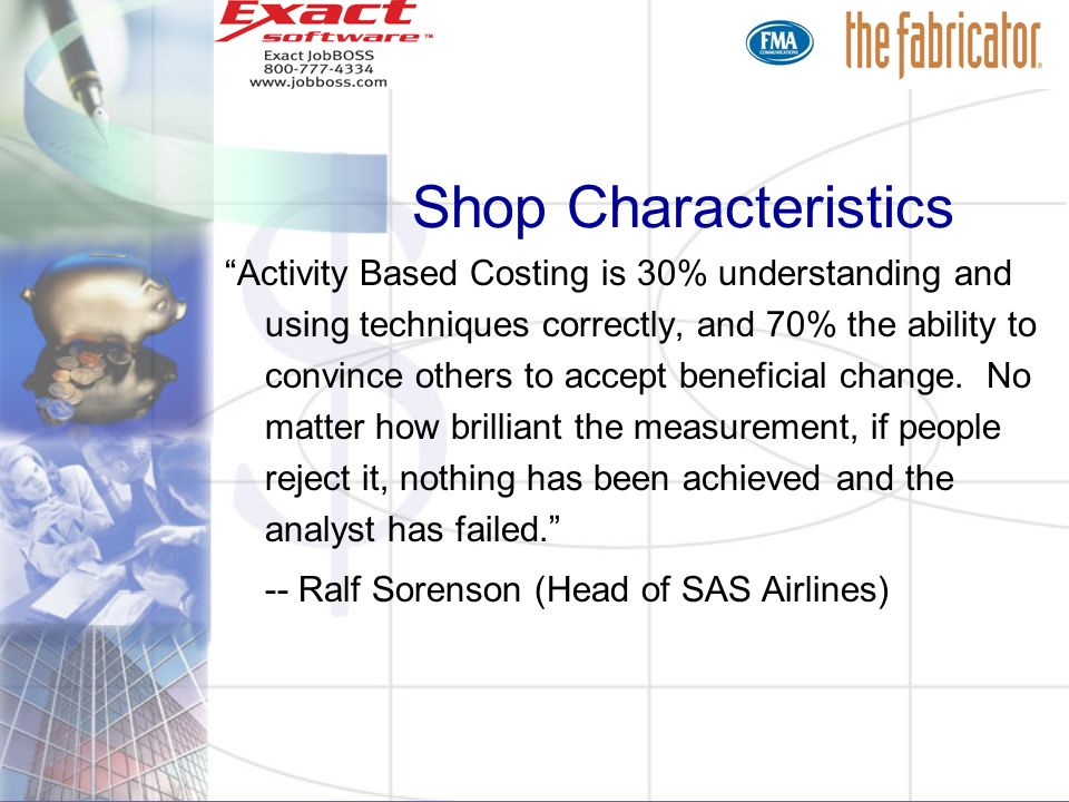 Shop Characteristics Activity Based Costing is 30% understanding and using techniques correctly, and 70% the ability to convince others to accept bene