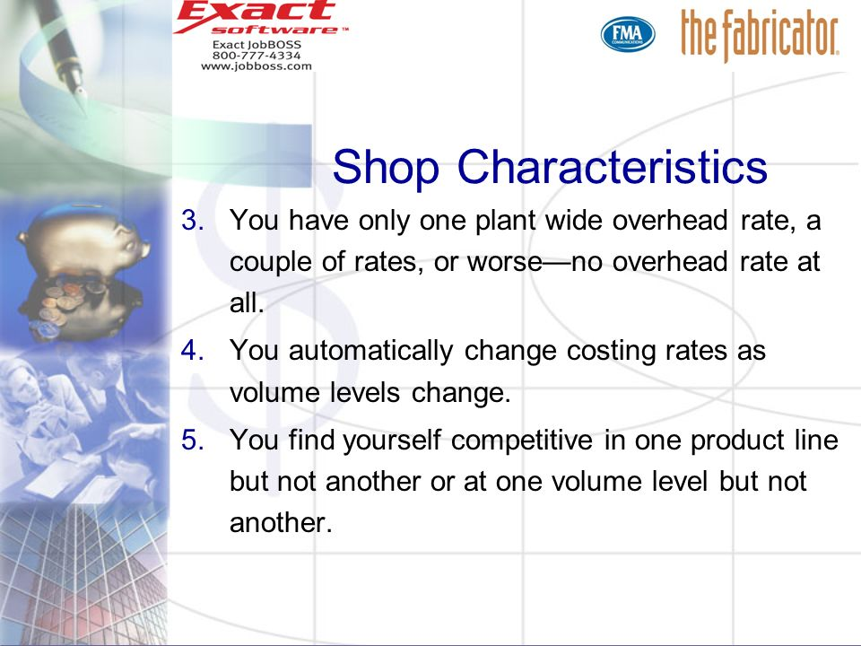 Shop Characteristics 3.You have only one plant wide overhead rate, a couple of rates, or worseno overhead rate at all. 4.You automatically change cost