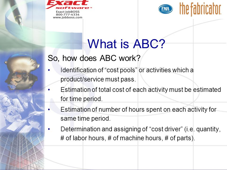 What is ABC? So, how does ABC work? Identification of cost pools or activities which a product/service must pass. Estimation of total cost of each act