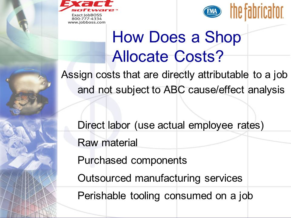 How Does a Shop Allocate Costs? Assign costs that are directly attributable to a job and not subject to ABC cause/effect analysis Direct labor (use ac