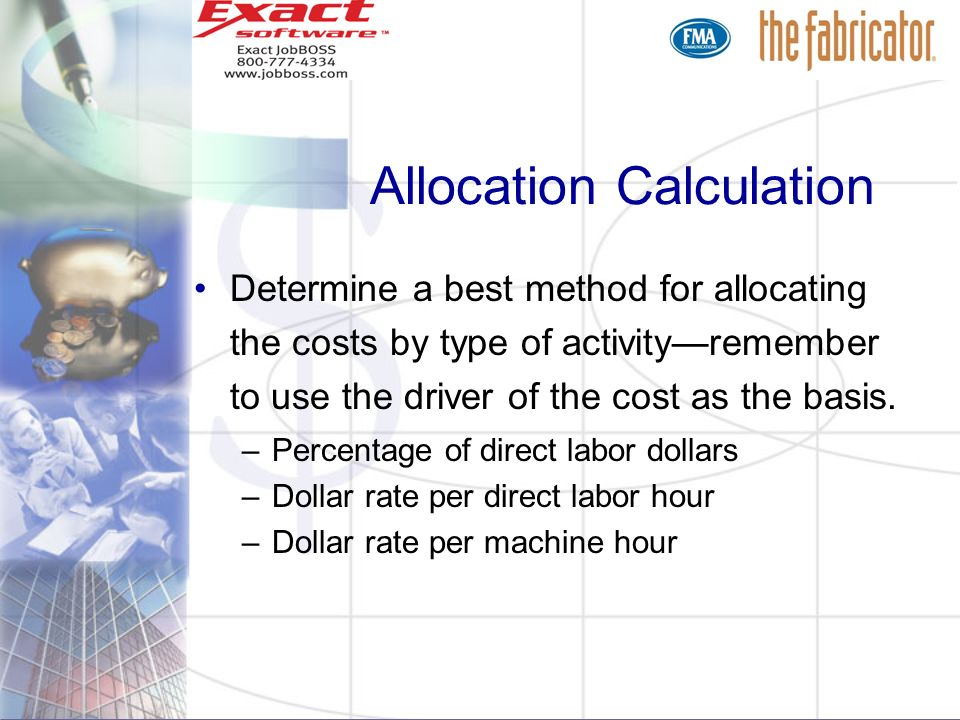 Allocation Calculation Determine a best method for allocating the costs by type of activityremember to use the driver of the cost as the basis. –Perce