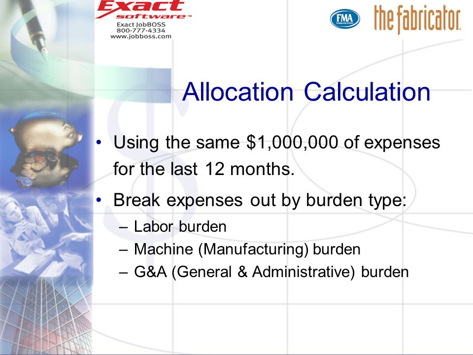 Allocation Calculation Using the same $1,000,000 of expenses for the last 12 months. Break expenses out by burden type: –Labor burden –Machine (Manufa