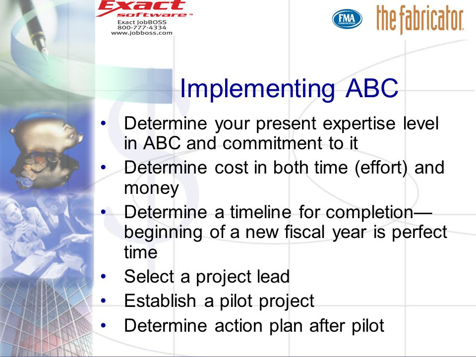 Implementing ABC Determine your present expertise level in ABC and commitment to it Determine cost in both time (effort) and money Determine a timelin