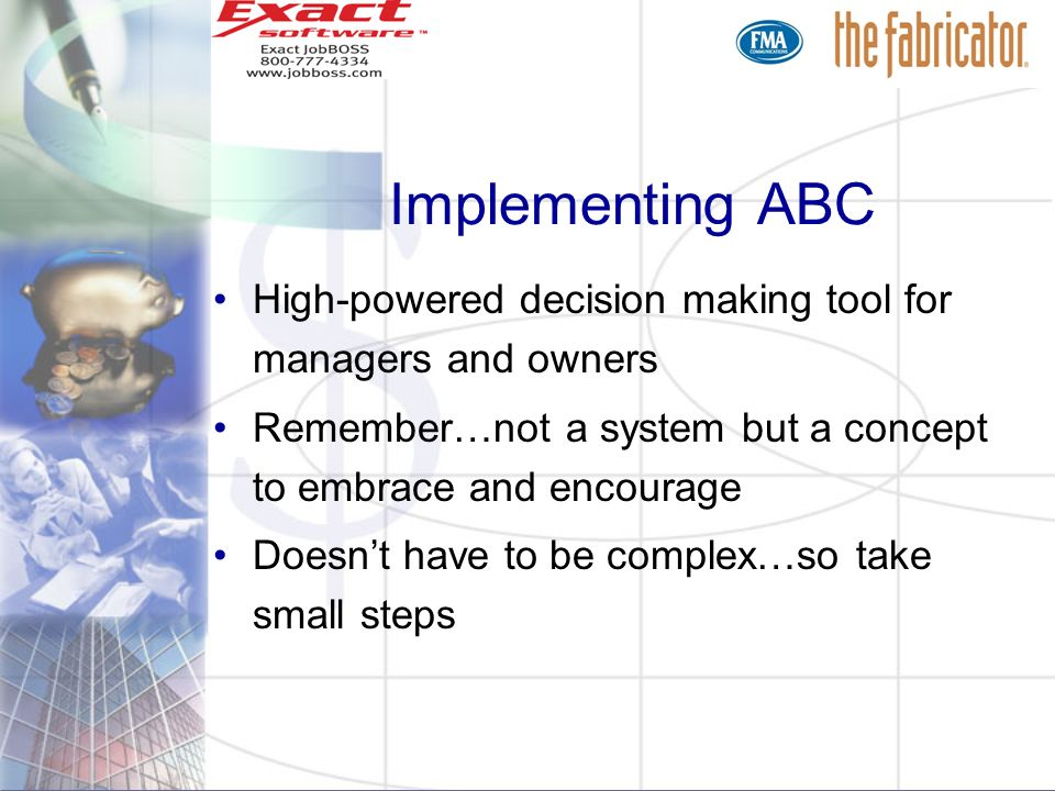 Implementing ABC High-powered decision making tool for managers and owners Remember…not a system but a concept to embrace and encourage Doesnt have to