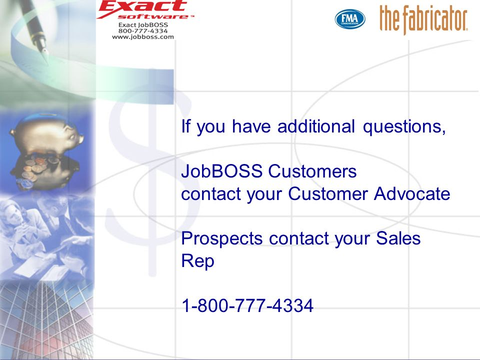 If you have additional questions, JobBOSS Customers contact your Customer Advocate Prospects contact your Sales Rep 1-800-777-4334