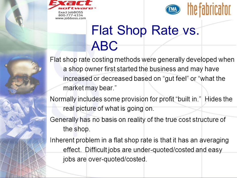 Flat Shop Rate vs. ABC Flat shop rate costing methods were generally developed when a shop owner first started the business and may have increased or