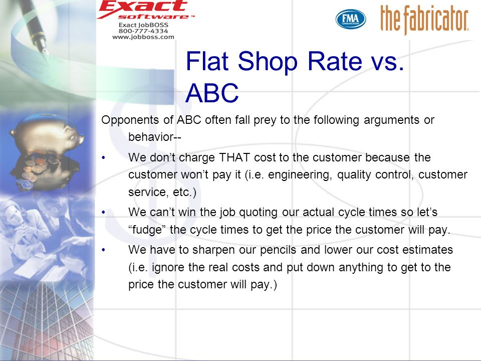 Flat Shop Rate vs. ABC Opponents of ABC often fall prey to the following arguments or behavior-- We dont charge THAT cost to the customer because the