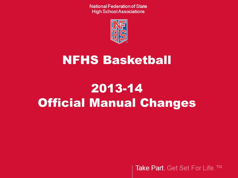 Take Part. Get Set For Life. National Federation of State High School Associations NFHS Basketball 2013-14 Official Manual Changes