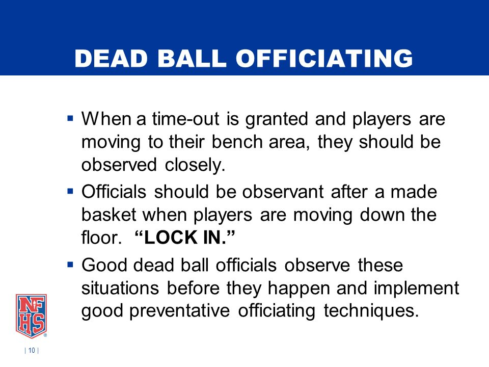 DEAD BALL OFFICIATING When a time-out is granted and players are moving to their bench area, they should be observed closely. Officials should be obse