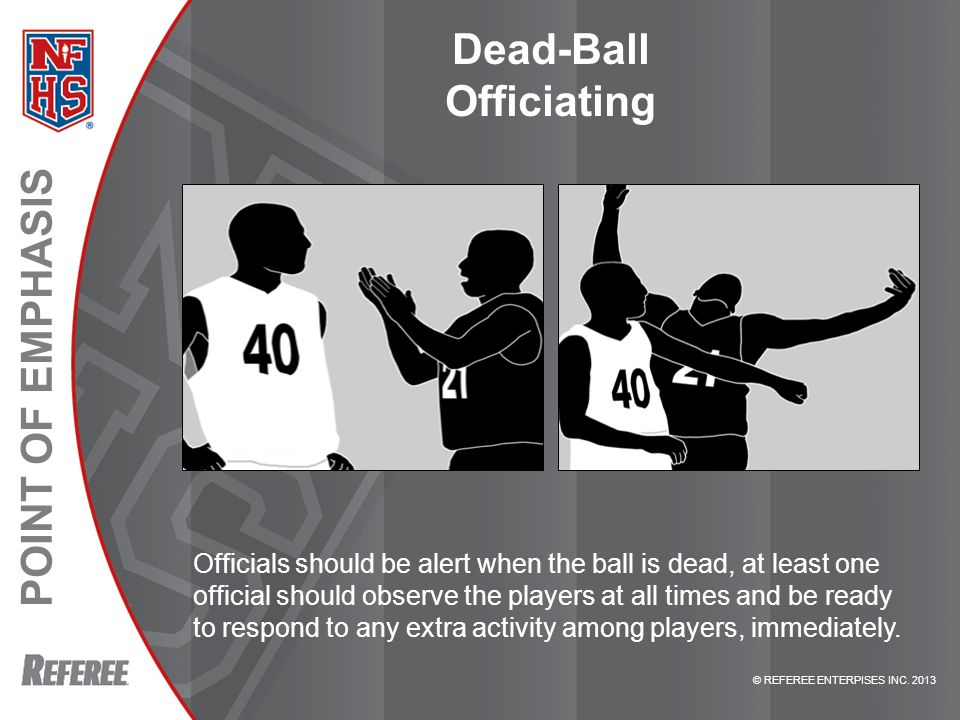 POINT OF EMPHASIS © REFEREE ENTERPISES INC. 2013 Dead-Ball Officiating Officials should be alert when the ball is dead, at least one official should o