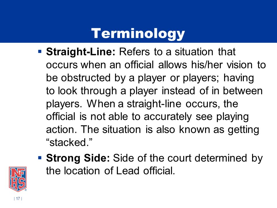 | 17 | Terminology Straight-Line: Refers to a situation that occurs when an official allows his/her vision to be obstructed by a player or players; ha