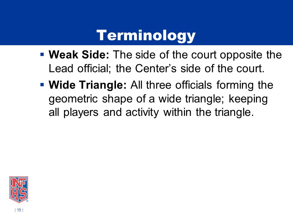 | 19 | Terminology Weak Side: The side of the court opposite the Lead official; the Centers side of the court.