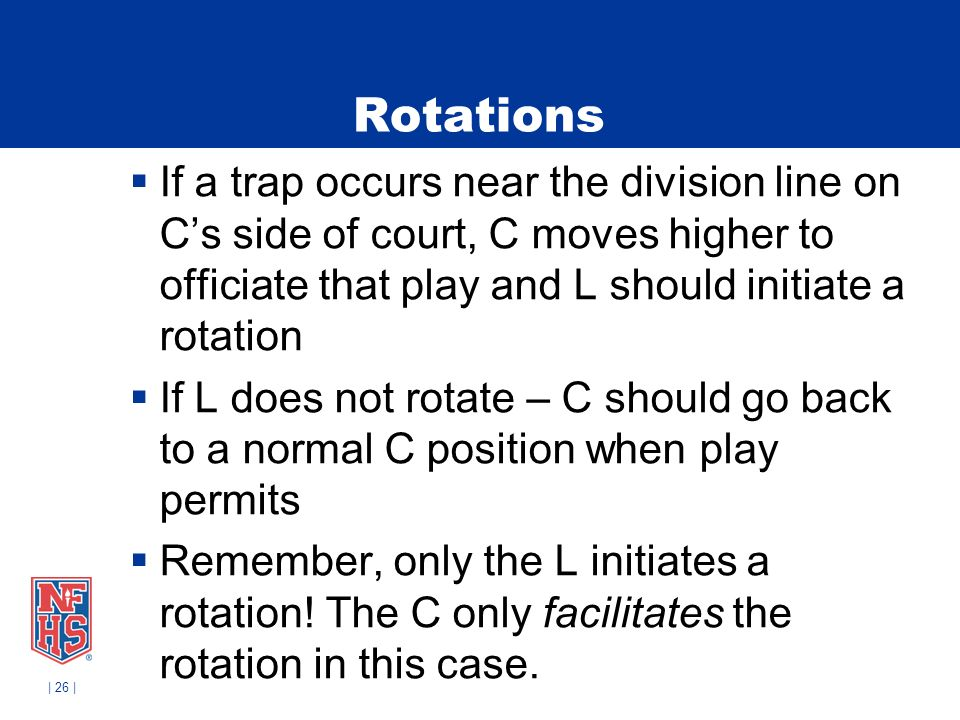 | 26 | Rotations If a trap occurs near the division line on Cs side of court, C moves higher to officiate that play and L should initiate a rotation If L does not rotate – C should go back to a normal C position when play permits Remember, only the L initiates a rotation.