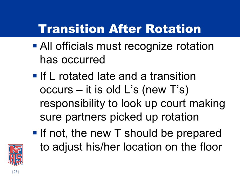 | 27 | Transition After Rotation All officials must recognize rotation has occurred If L rotated late and a transition occurs – it is old Ls (new Ts) responsibility to look up court making sure partners picked up rotation If not, the new T should be prepared to adjust his/her location on the floor