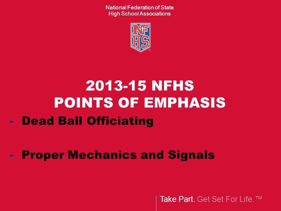 Take Part. Get Set For Life. National Federation of State High School Associations 2013-15 NFHS POINTS OF EMPHASIS - Dead Ball Officiating - Proper Me