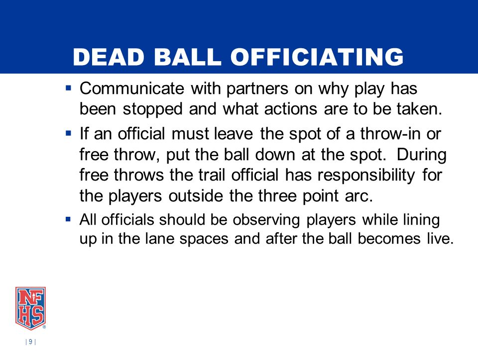 DEAD BALL OFFICIATING Communicate with partners on why play has been stopped and what actions are to be taken. If an official must leave the spot of a