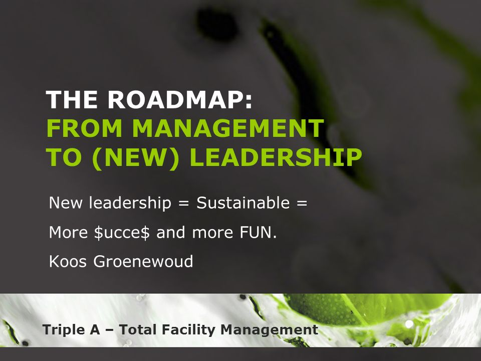 Triple A – Total Facility Management THE ROADMAP: FROM MANAGEMENT TO (NEW) LEADERSHIP New leadership = Sustainable = More $ucce$ and more FUN. Koos Gr