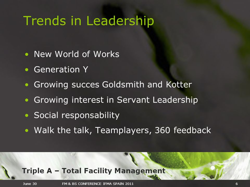Triple A – Total Facility Management June 30FM & BS CONFERENCE IFMA SPAIN 20116 Trends in Leadership New World of Works Generation Y Growing succes Go