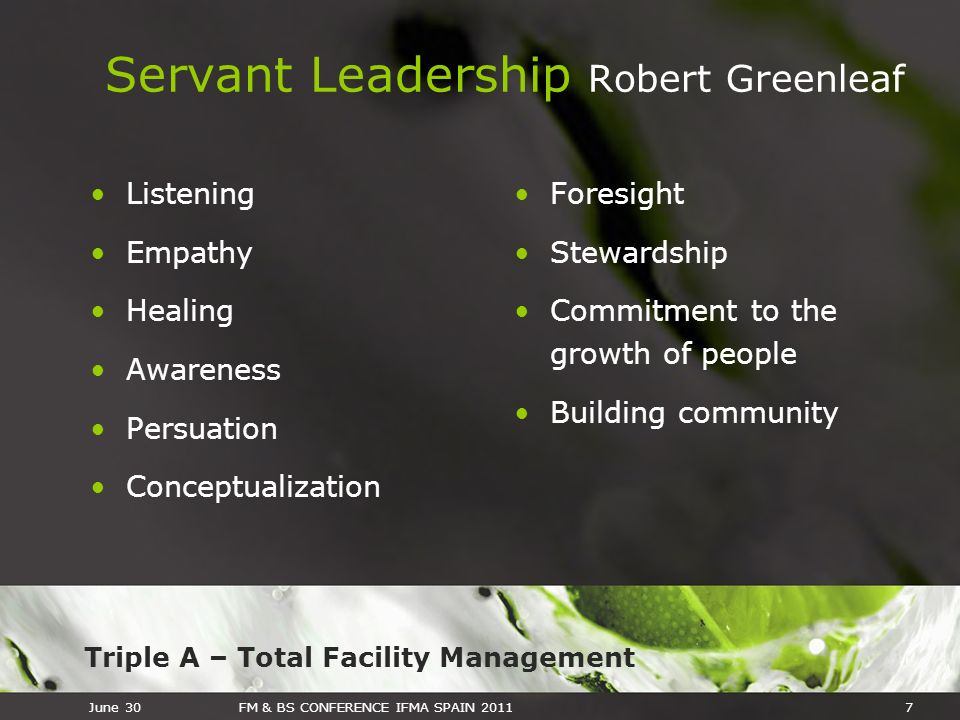 Triple A – Total Facility Management June 30FM & BS CONFERENCE IFMA SPAIN 20117 Servant Leadership Robert Greenleaf Listening Empathy Healing Awarenes
