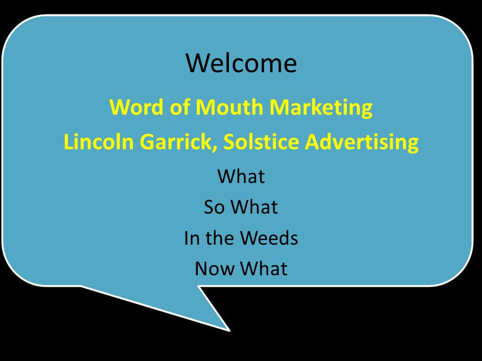 What So What In the Weeds Now What Word of Mouth Marketing Lincoln Garrick, Solstice Advertising Welcome