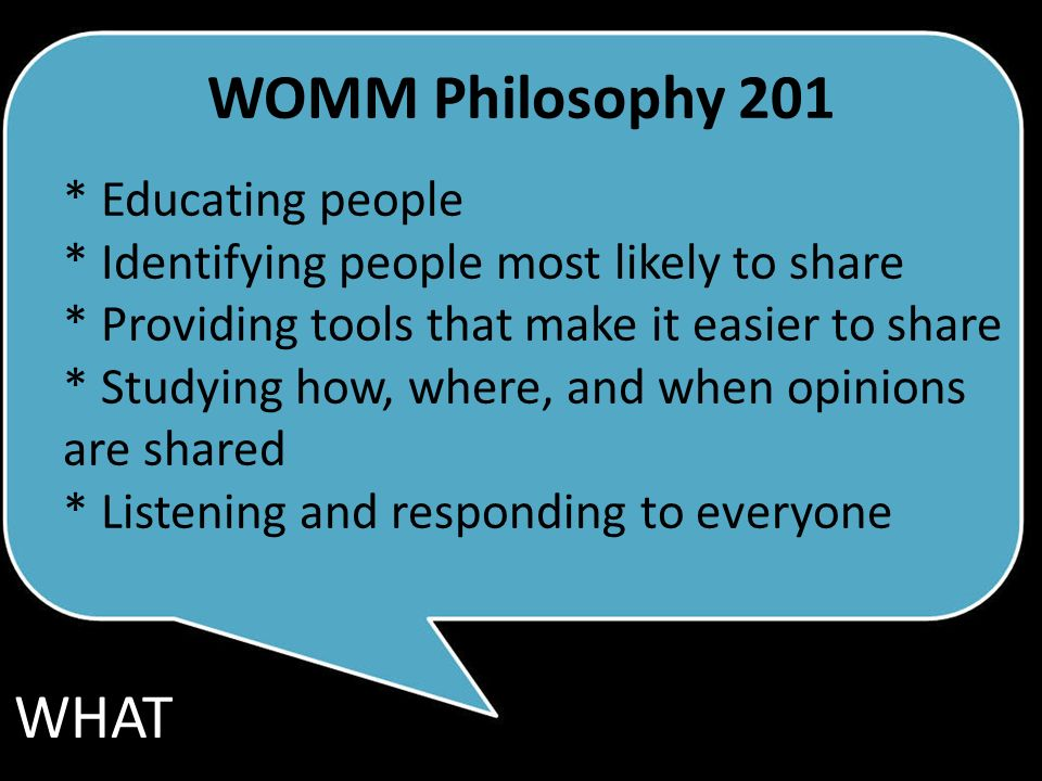 WOMM Philosophy 201 * Educating people * Identifying people most likely to share * Providing tools that make it easier to share * Studying how, where, and when opinions are shared * Listening and responding to everyone WHAT