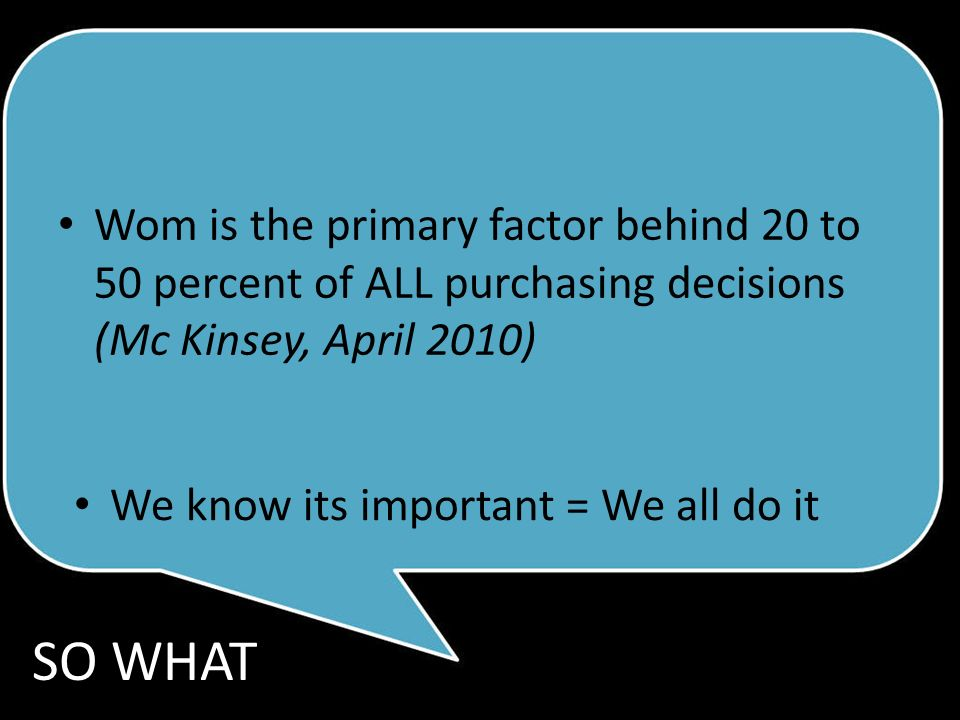 Wom is the primary factor behind 20 to 50 percent of ALL purchasing decisions (Mc Kinsey, April 2010) We know its important = We all do it SO WHAT