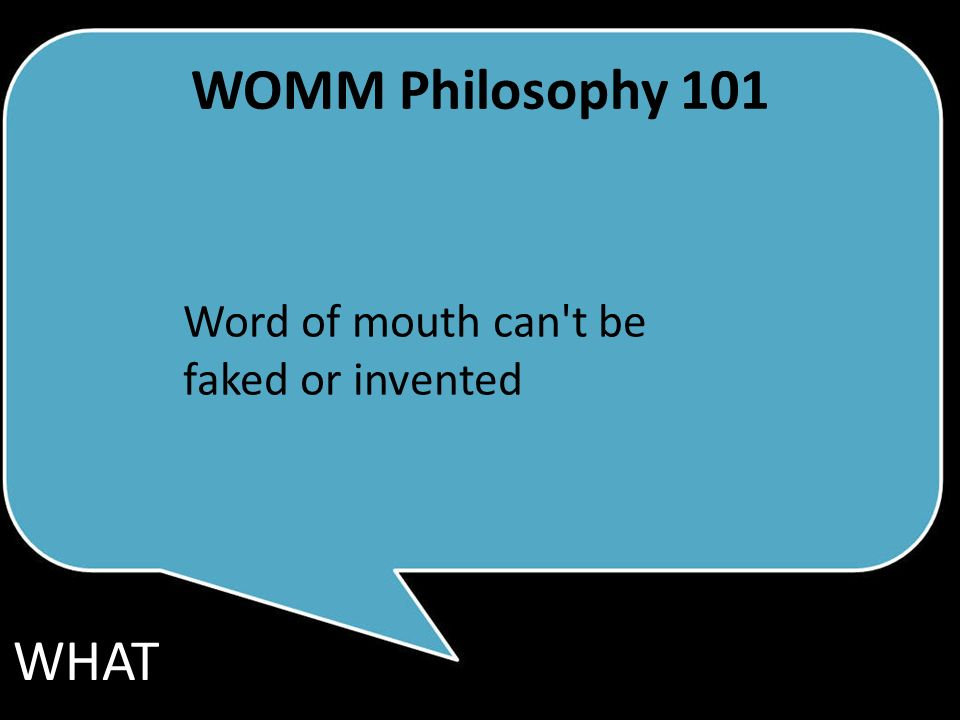 WOMM Philosophy 101 Word of mouth can t be faked or invented WHAT