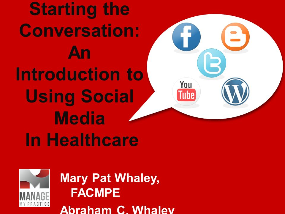 Starting the Conversation: An Introduction to Using Social Media In Healthcare Mary Pat Whaley, FACMPE Abraham C.