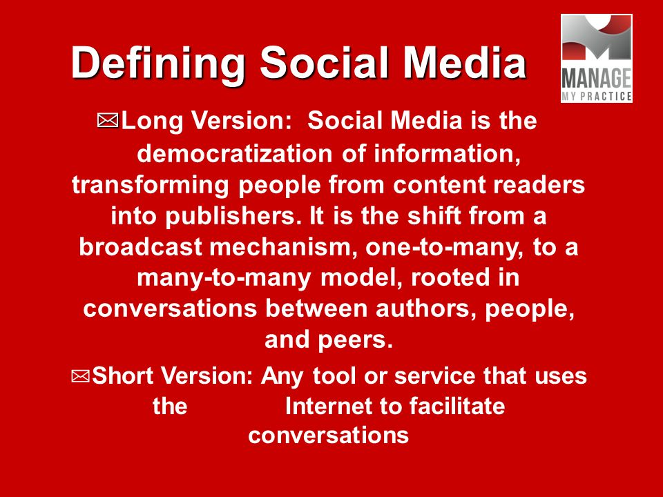 Defining Social Media Long Version: Social Media is the democratization of information, transforming people from content readers into publishers.
