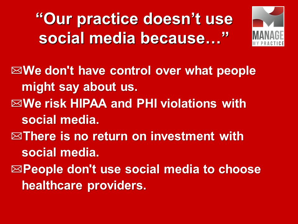 Our practice doesnt use social media because… We don t have control over what people might say about us.