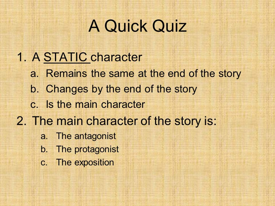 A Quick Quiz 1.A STATIC character a.Remains the same at the end of the story b.Changes by the end of the story c.Is the main character 2.The main char