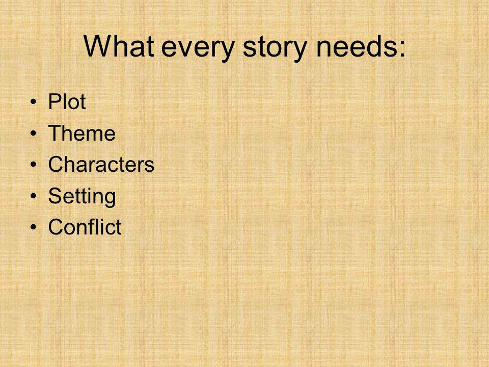 What every story needs: Plot Theme Characters Setting Conflict