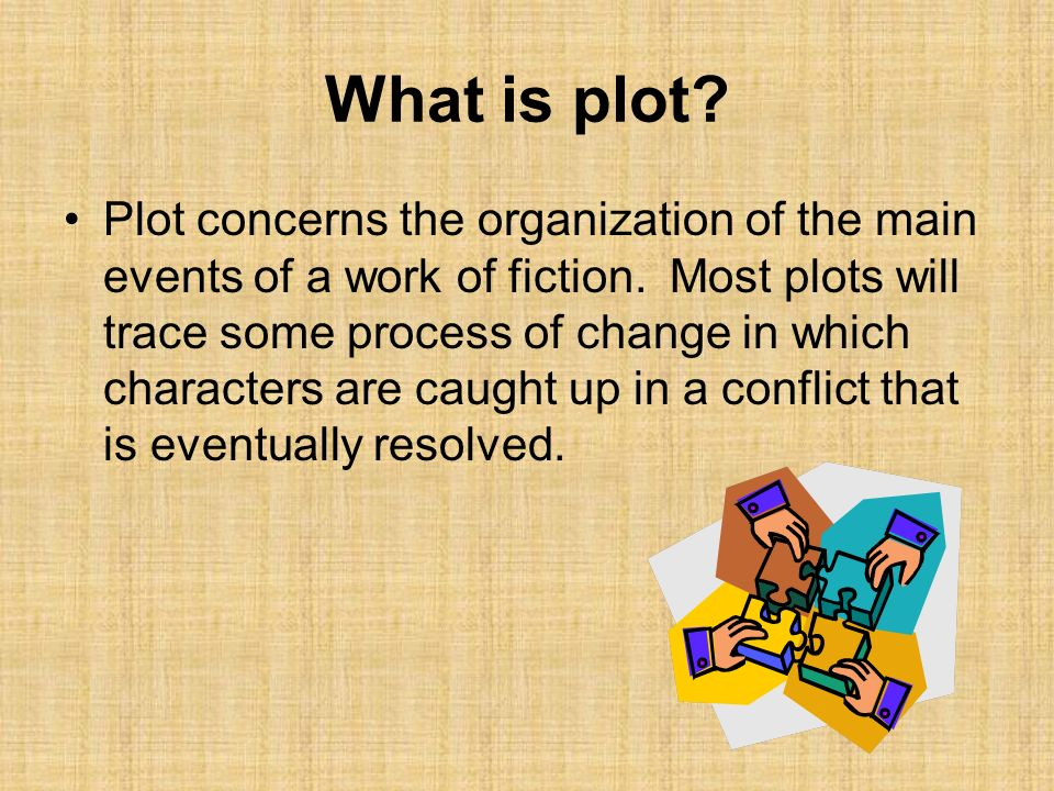 What is plot? Plot concerns the organization of the main events of a work of fiction. Most plots will trace some process of change in which characters