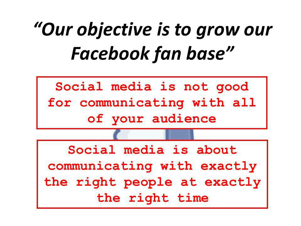 Our objective is to grow our Facebook fan base Social media is not good for communicating with all of your audience Social media is about communicating with exactly the right people at exactly the right time