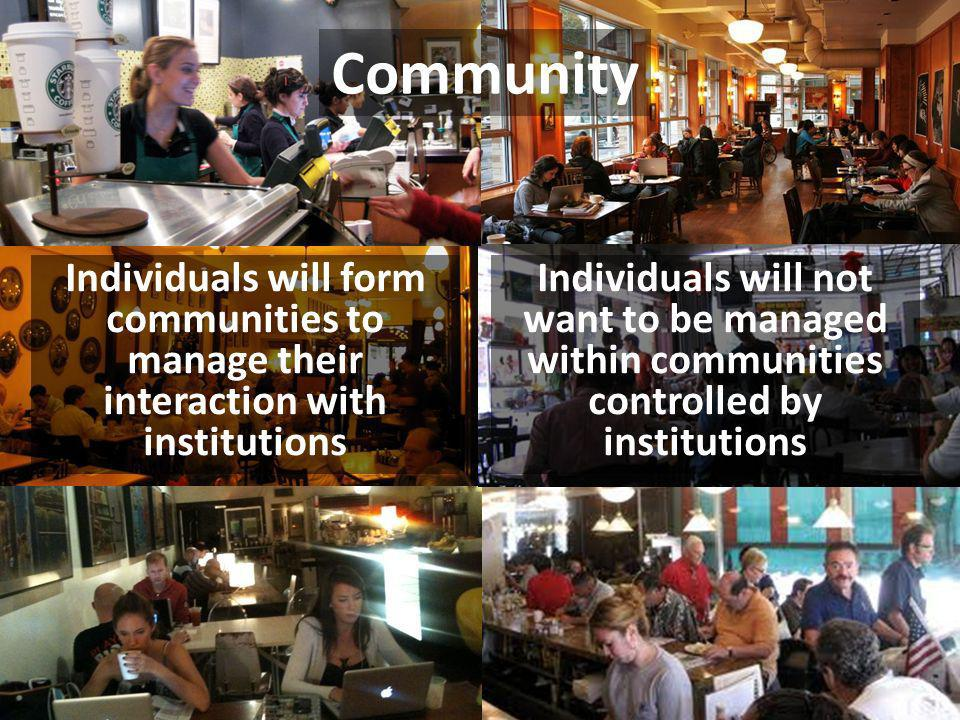 Individuals will not want to be managed within communities controlled by institutions Individuals will form communities to manage their interaction wi