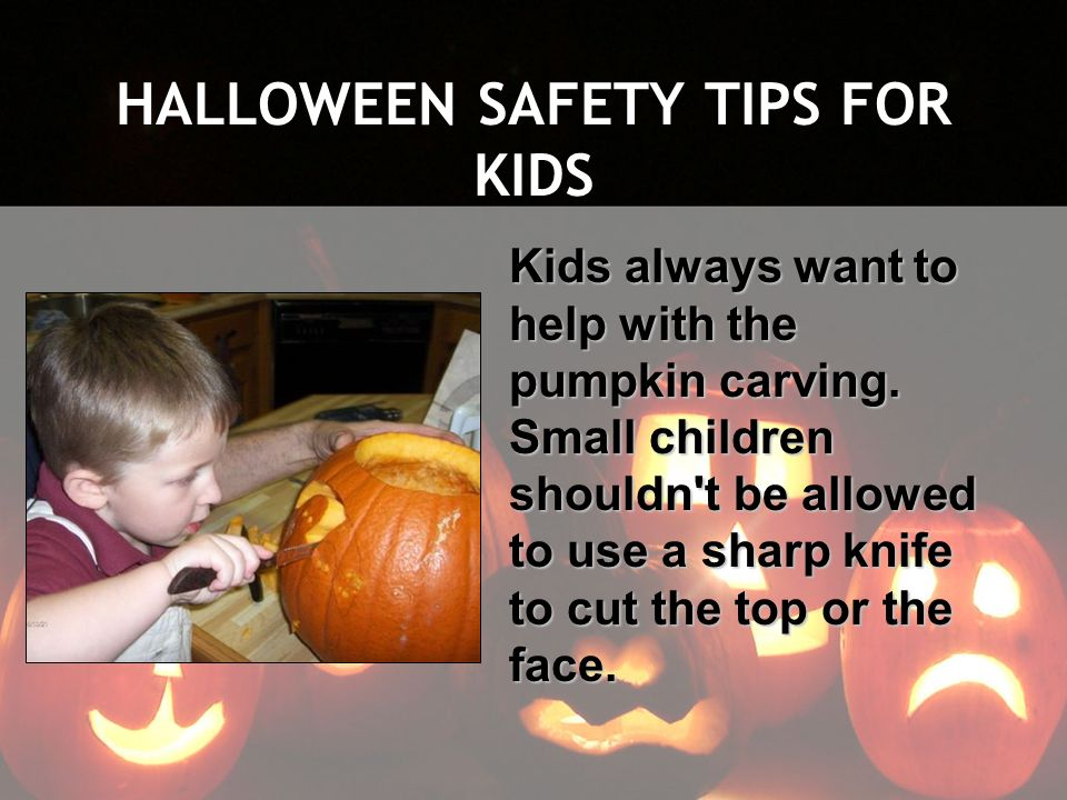HALLOWEEN SAFETY TIPS FOR KIDS Kids always want to help with the pumpkin carving. Small children shouldn't be allowed to use a sharp knife to cut the