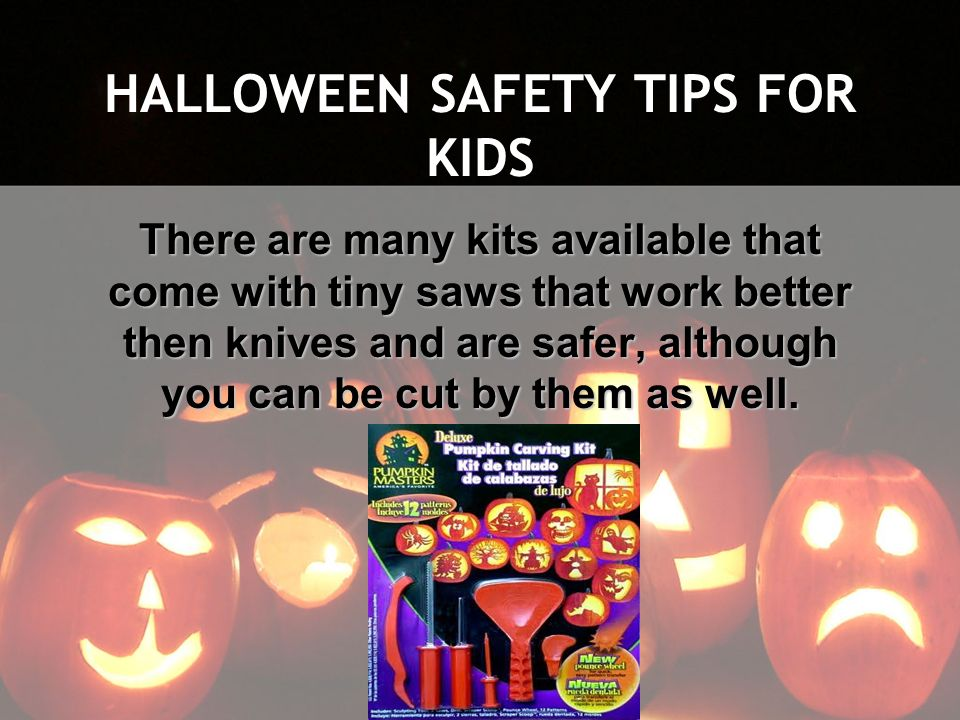 HALLOWEEN SAFETY TIPS FOR KIDS There are many kits available that come with tiny saws that work better then knives and are safer, although you can be