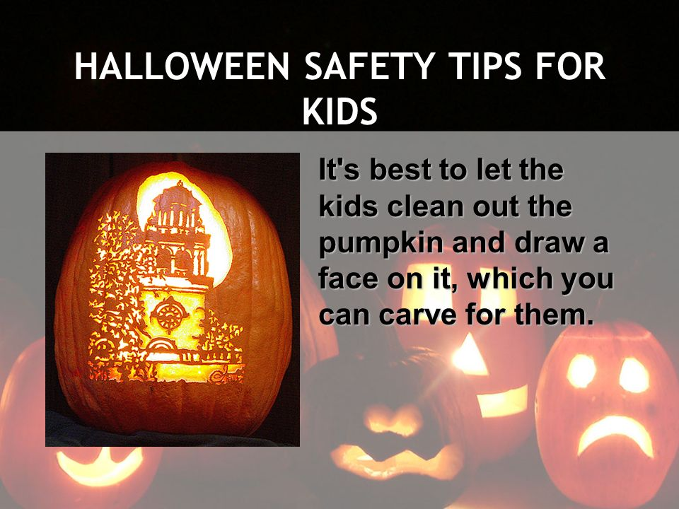 HALLOWEEN SAFETY TIPS FOR KIDS It's best to let the kids clean out the pumpkin and draw a face on it, which you can carve for them.