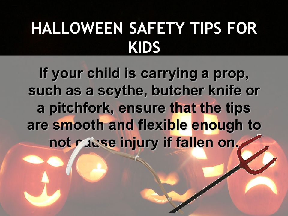 HALLOWEEN SAFETY TIPS FOR KIDS If your child is carrying a prop, such as a scythe, butcher knife or a pitchfork, ensure that the tips are smooth and f