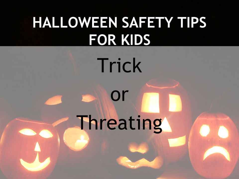 HALLOWEEN SAFETY TIPS FOR KIDS Trick or Threating