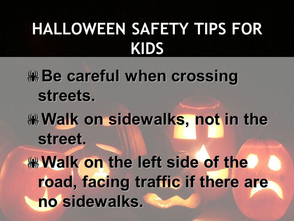 HALLOWEEN SAFETY TIPS FOR KIDS Be careful when crossing streets. Be careful when crossing streets. Walk on sidewalks, not in the street. Walk on sidew