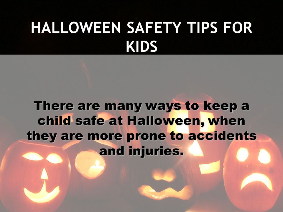 HALLOWEEN SAFETY TIPS FOR KIDS There are many ways to keep a child safe at Halloween, when they are more prone to accidents and injuries.