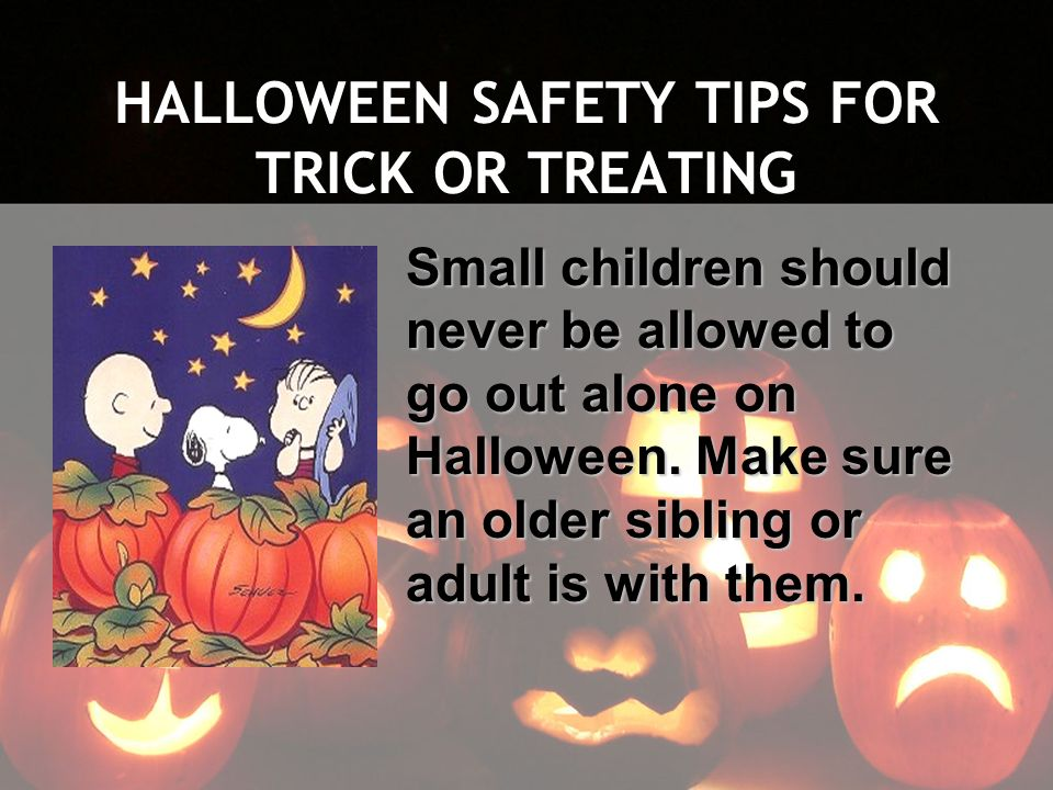 HALLOWEEN SAFETY TIPS FOR TRICK OR TREATING Small children should never be allowed to go out alone on Halloween. Make sure an older sibling or adult i