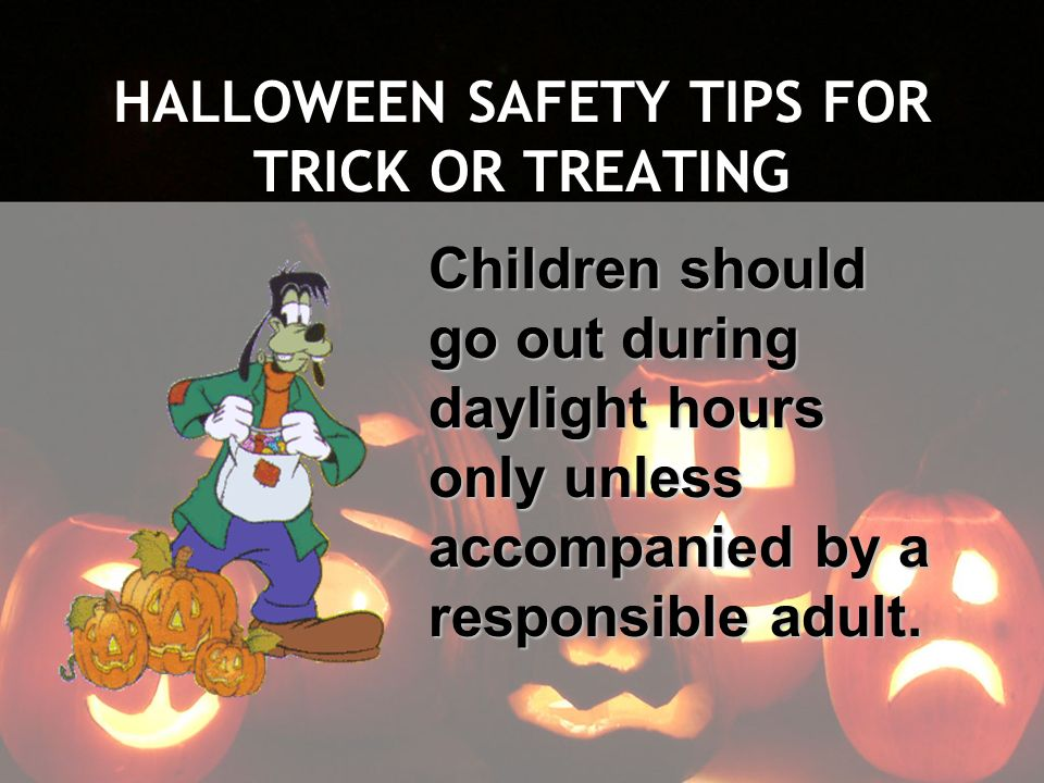 HALLOWEEN SAFETY TIPS FOR TRICK OR TREATING Children should go out during daylight hours only unless accompanied by a responsible adult.