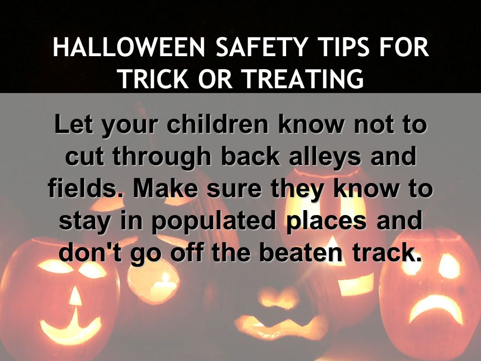 HALLOWEEN SAFETY TIPS FOR TRICK OR TREATING Let your children know not to cut through back alleys and fields. Make sure they know to stay in populated